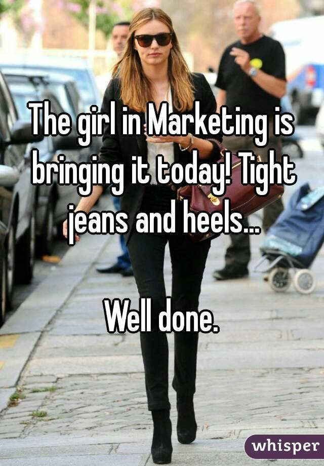 The girl in Marketing is bringing it today! Tight jeans and heels...  Well done.