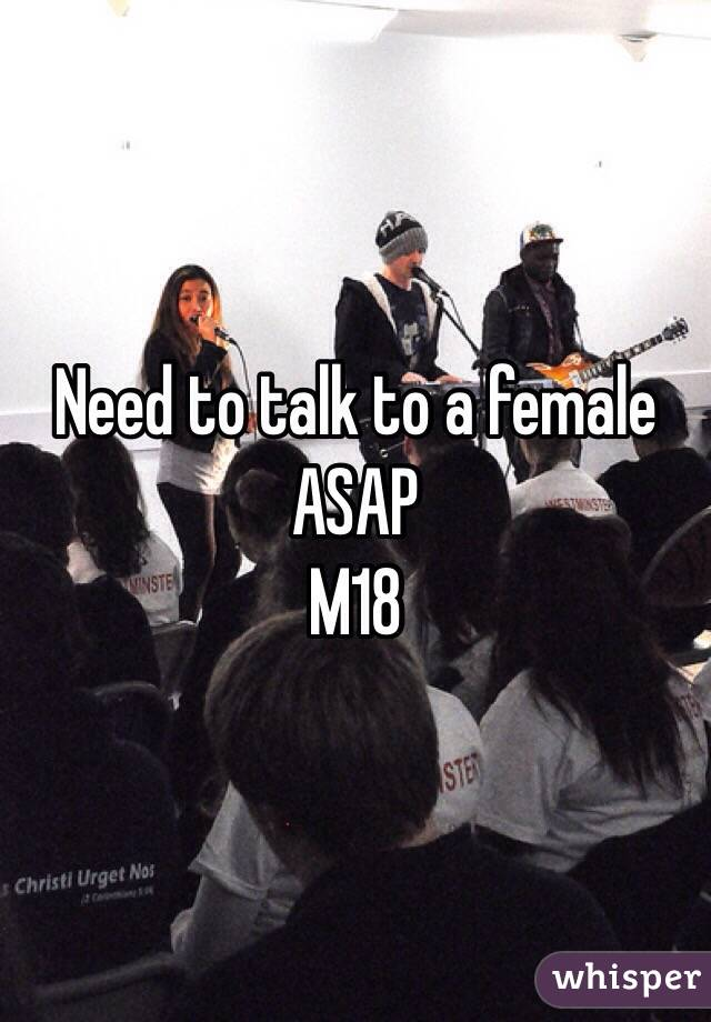 Need to talk to a female ASAP M18