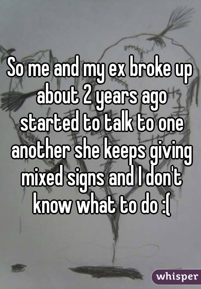 So me and my ex broke up about 2 years ago started to talk to one another she keeps giving mixed signs and I don't know what to do :(