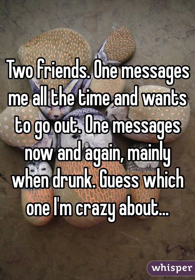 Two friends. One messages me all the time and wants to go out. One messages now and again, mainly when drunk. Guess which one I'm crazy about...