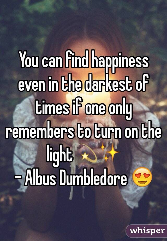 You can find happiness even in the darkest of times if one only remembers to turn on the light 💫✨ - Albus Dumbledore 😍