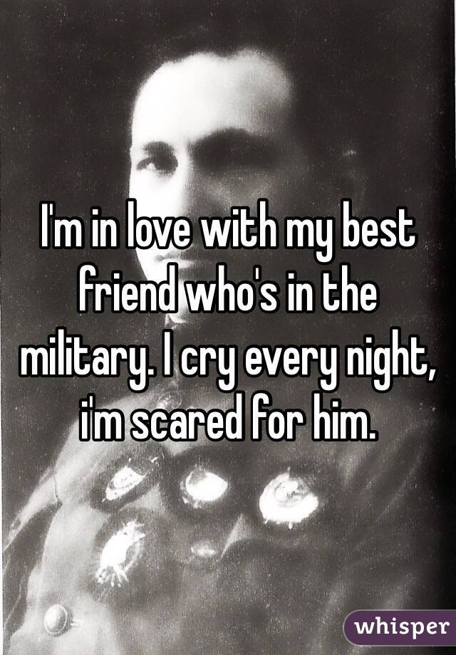 I'm in love with my best friend who's in the military. I cry every night, i'm scared for him.