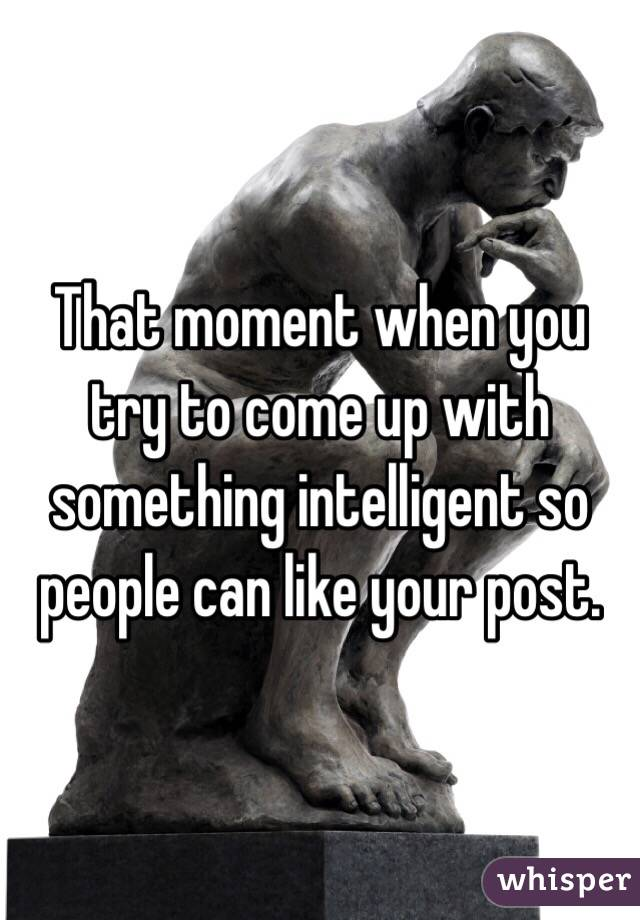 That moment when you try to come up with something intelligent so people can like your post.