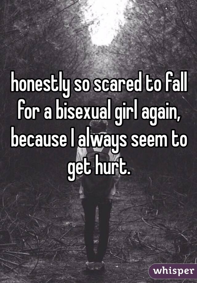 honestly so scared to fall for a bisexual girl again, because I always seem to get hurt.
