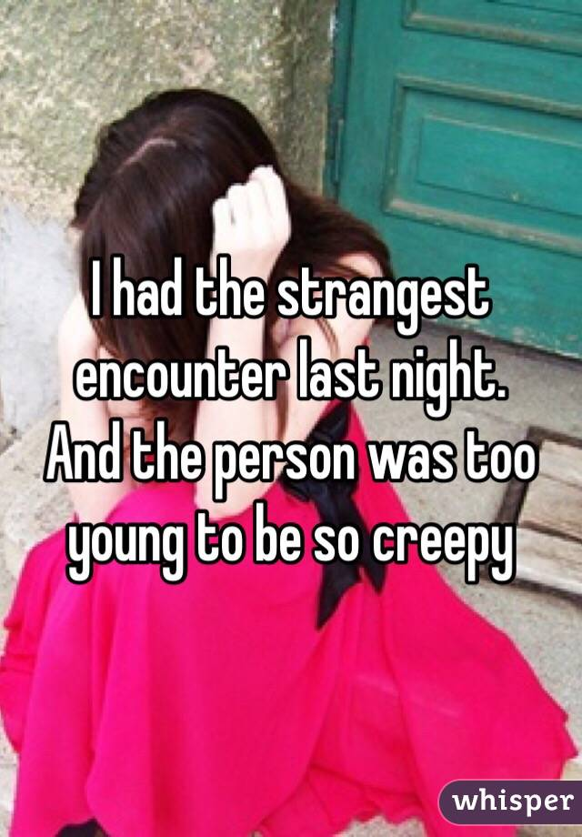 I had the strangest encounter last night. And the person was too young to be so creepy