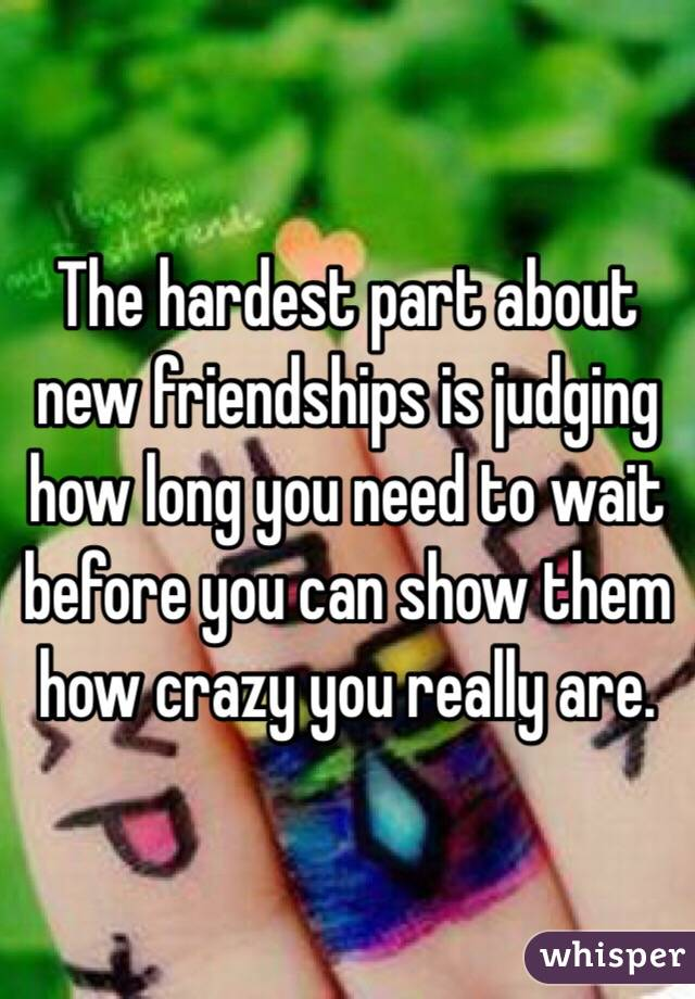 The hardest part about new friendships is judging how long you need to wait before you can show them how crazy you really are.