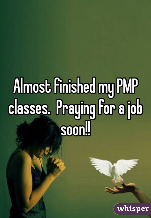 Almost finished my PMP classes.  Praying for a job soon!!
