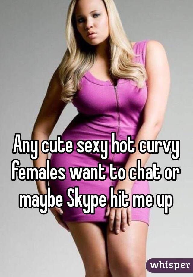 Any cute sexy hot curvy females want to chat or maybe Skype hit me up