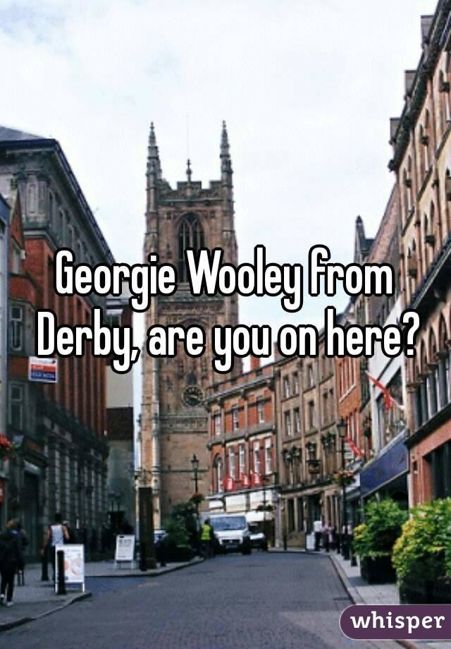 Georgie Wooley from Derby, are you on here?
