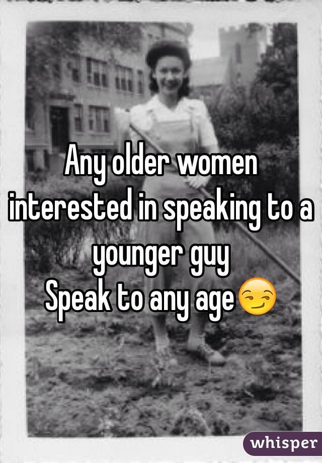 Any older women interested in speaking to a younger guy Speak to any age😏