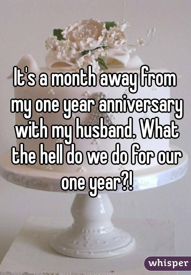 It's a month away from my one year anniversary with my husband. What the hell do we do for our one year?!