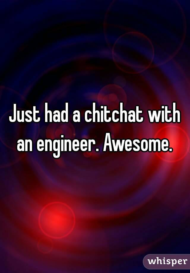 Just had a chitchat with an engineer. Awesome.