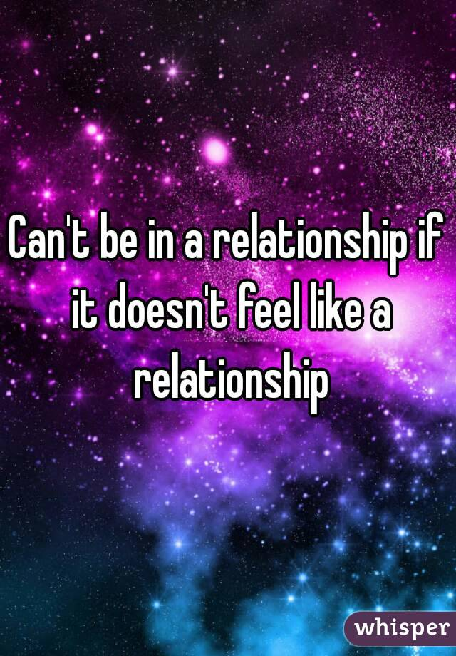 Can't be in a relationship if it doesn't feel like a relationship