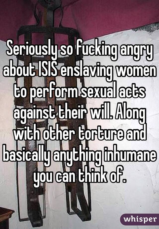 Seriously so fucking angry about ISIS enslaving women to perform sexual acts against their will. Along with other torture and basically anything inhumane you can think of.