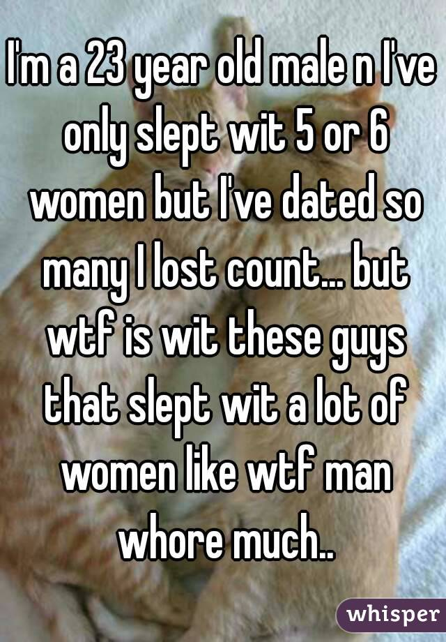 I'm a 23 year old male n I've only slept wit 5 or 6 women but I've dated so many I lost count... but wtf is wit these guys that slept wit a lot of women like wtf man whore much..