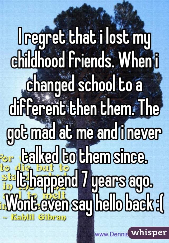 I regret that i lost my childhood friends. When i changed school to a different then them. The got mad at me and i never talked to them since. It happend 7 years ago. Wont even say hello back :(