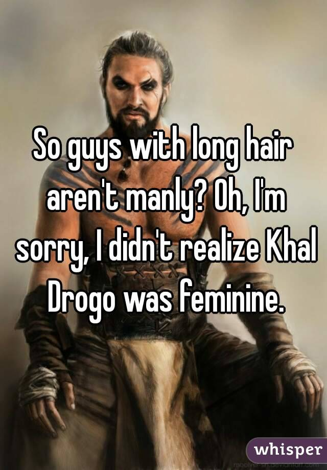 So guys with long hair aren't manly? Oh, I'm sorry, I didn't realize Khal Drogo was feminine.