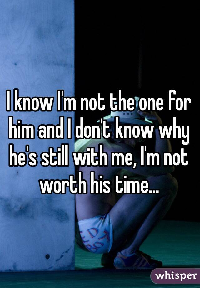 I know I'm not the one for him and I don't know why he's still with me, I'm not worth his time...