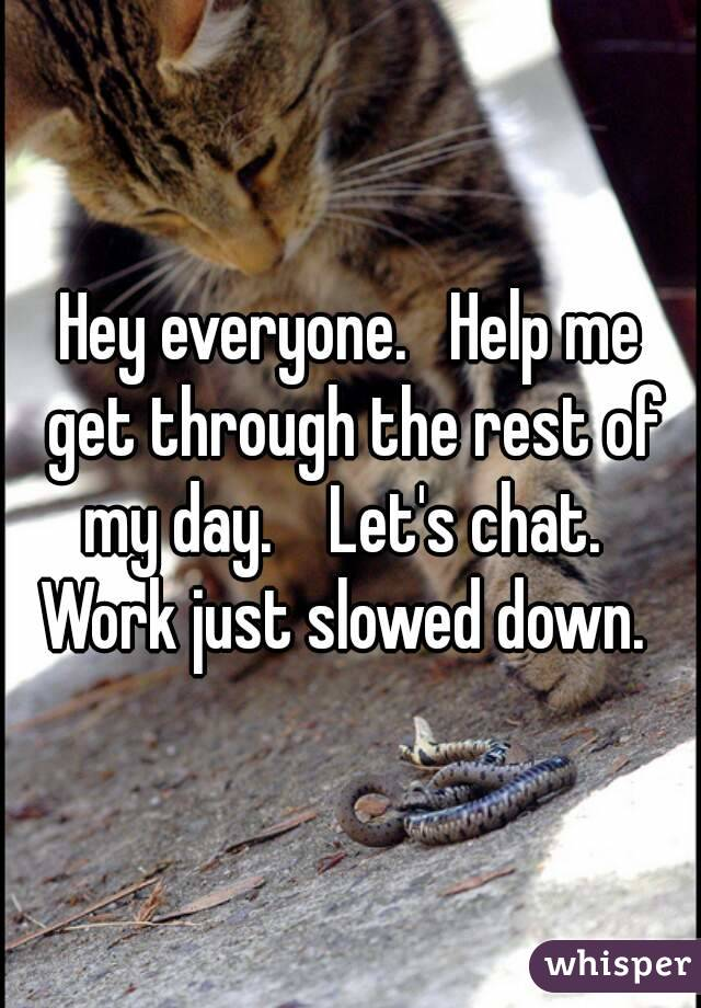 Hey everyone.   Help me get through the rest of my day.    Let's chat.   Work just slowed down.
