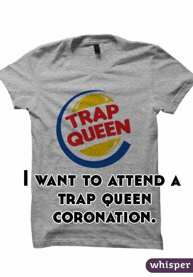 I want to attend a trap queen coronation.