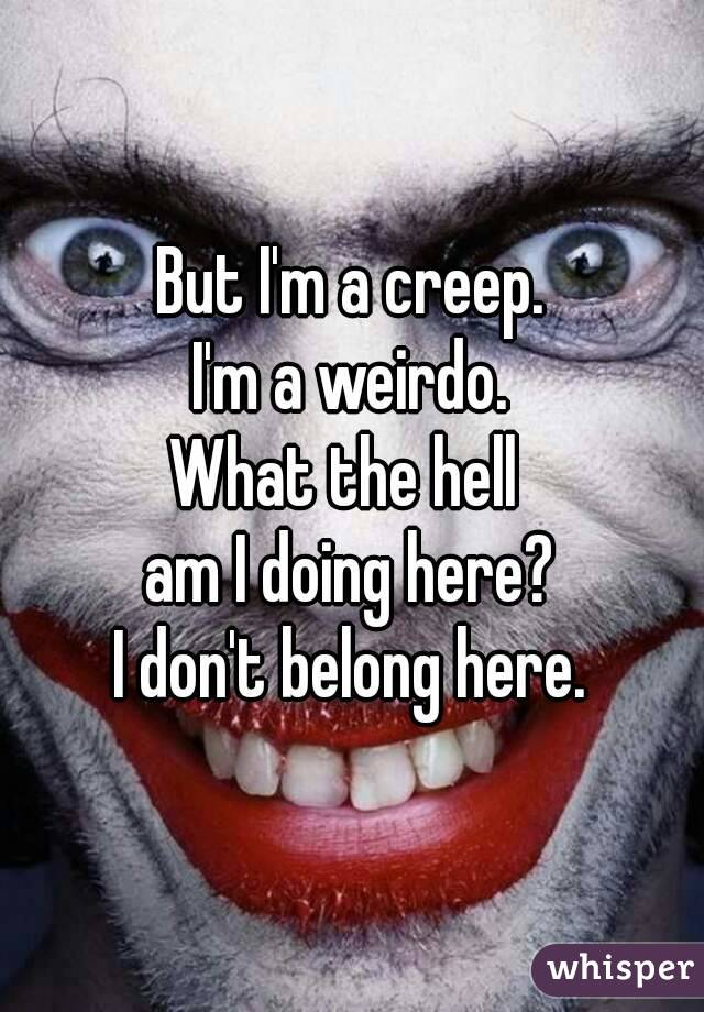 But I'm a creep. I'm a weirdo. What the hell  am I doing here? I don't belong here.