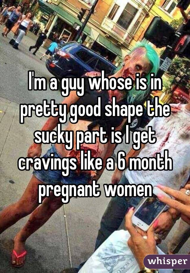 I'm a guy whose is in pretty good shape the sucky part is I get cravings like a 6 month pregnant women