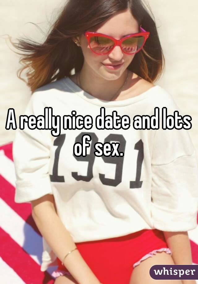 A really nice date and lots of sex.
