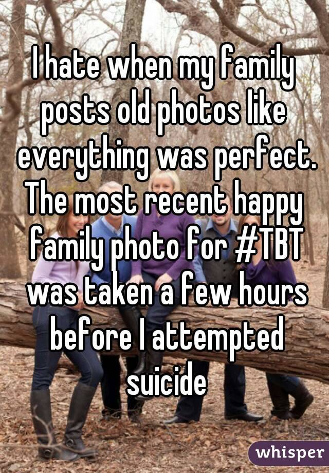 I hate when my family posts old photos like  everything was perfect. The most recent happy family photo for #TBT was taken a few hours before I attempted suicide
