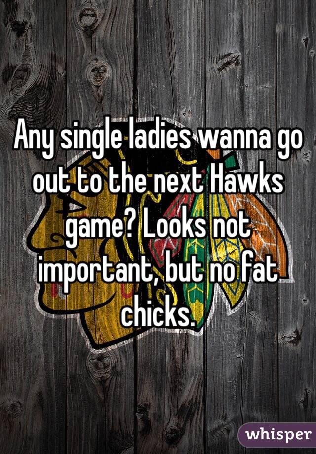 Any single ladies wanna go out to the next Hawks game? Looks not important, but no fat chicks.