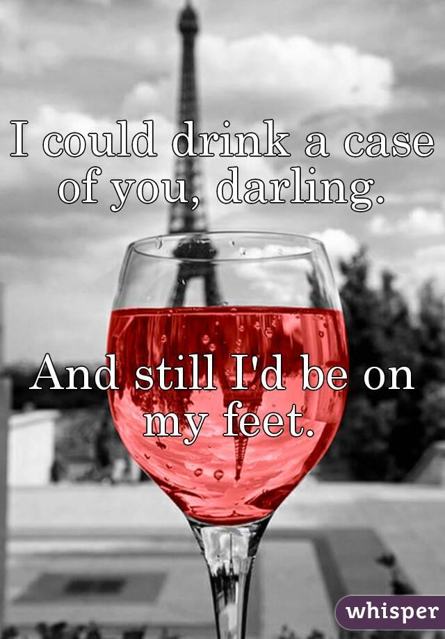 I could drink a case of you, darling.     And still I'd be on my feet.