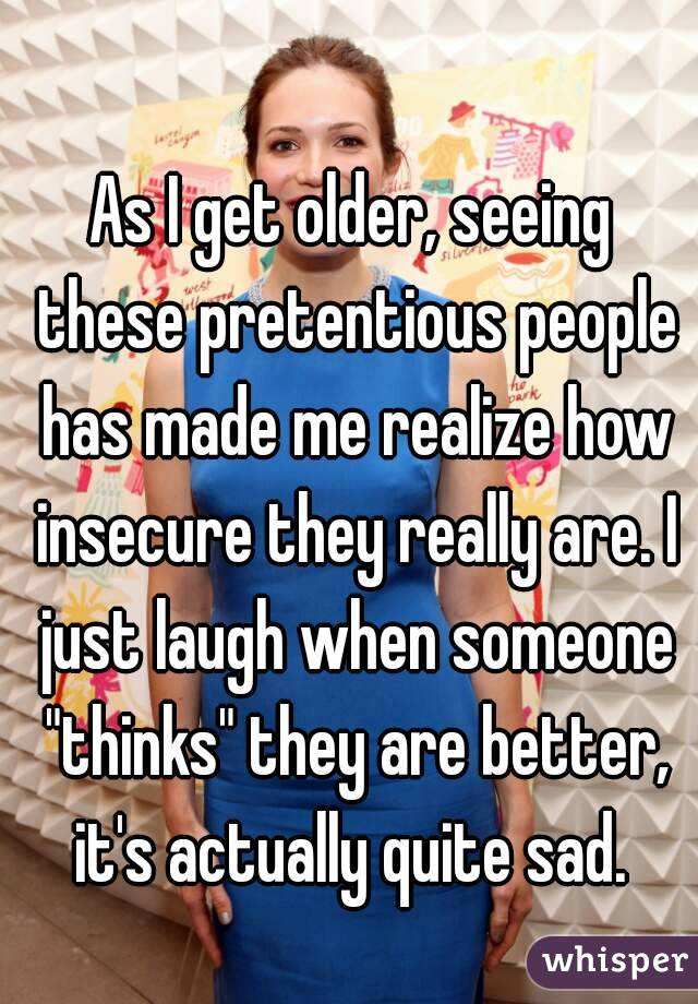 """As I get older, seeing these pretentious people has made me realize how insecure they really are. I just laugh when someone """"thinks"""" they are better, it's actually quite sad."""