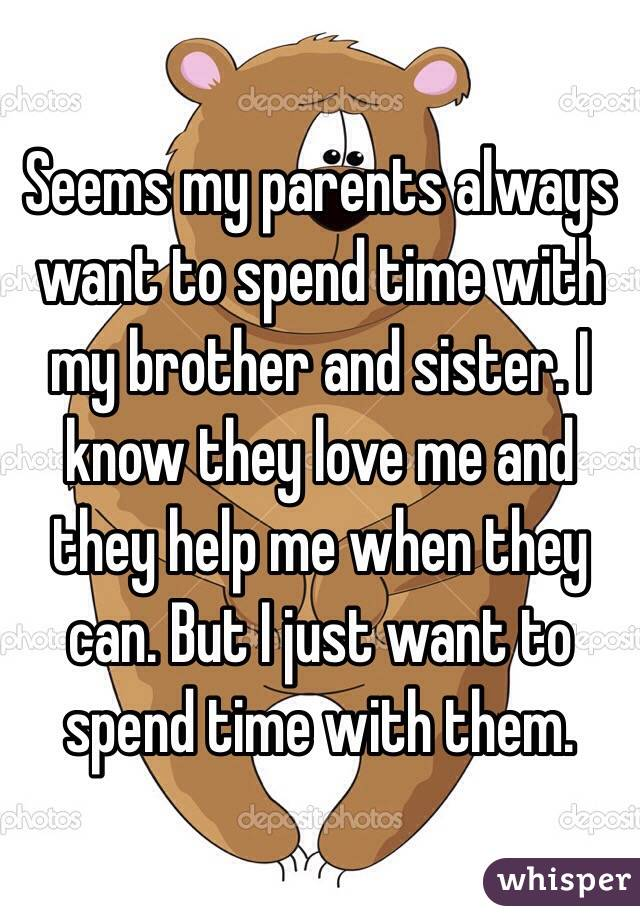 Seems my parents always want to spend time with my brother and sister. I know they love me and they help me when they can. But I just want to spend time with them.