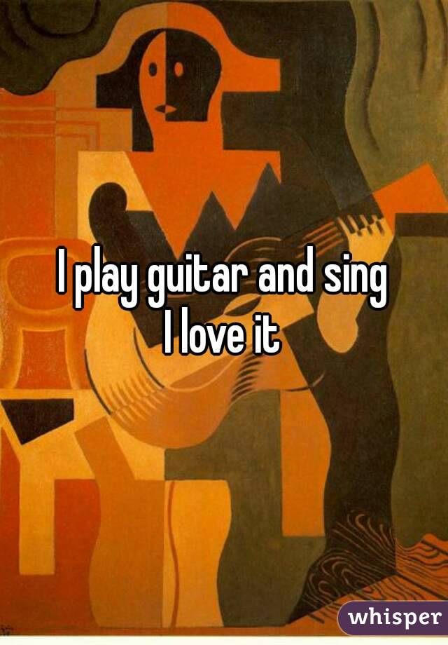 I play guitar and sing I love it