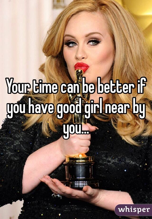 Your time can be better if you have good girl near by you...
