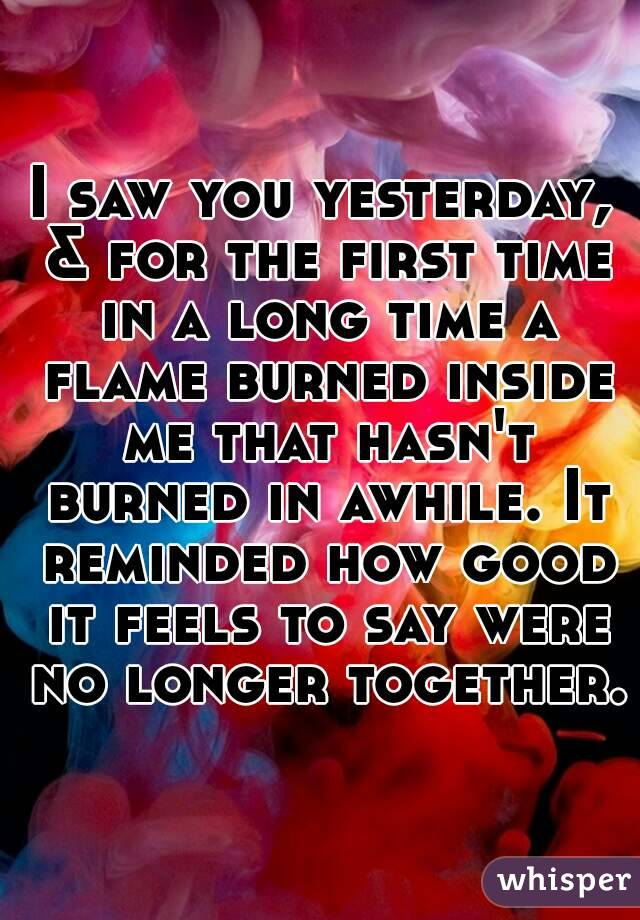 I saw you yesterday, & for the first time in a long time a flame burned inside me that hasn't burned in awhile. It reminded how good it feels to say were no longer together.
