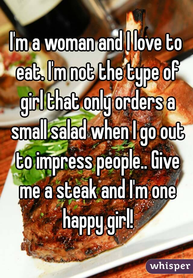 I'm a woman and I love to eat. I'm not the type of girl that only orders a small salad when I go out to impress people.. Give me a steak and I'm one happy girl!