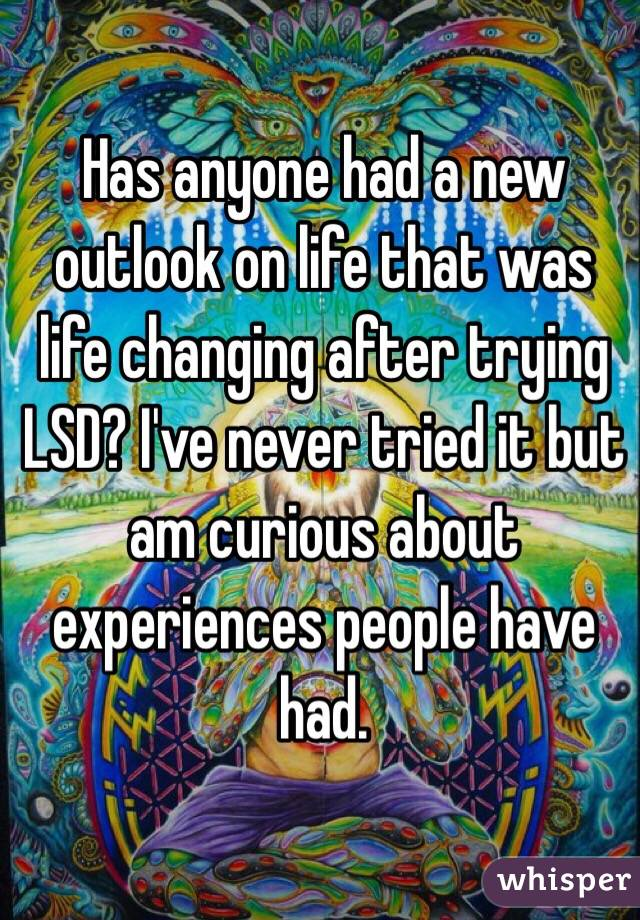 Has anyone had a new outlook on life that was life changing after trying LSD? I've never tried it but am curious about experiences people have had.
