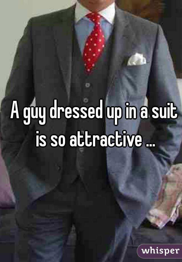 A guy dressed up in a suit is so attractive ...
