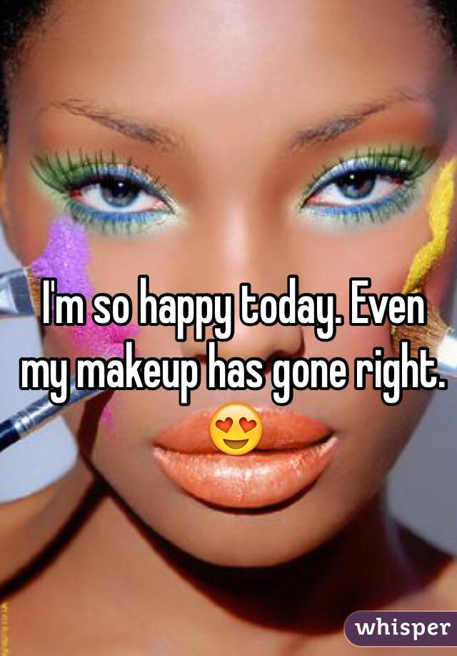 I'm so happy today. Even my makeup has gone right. 😍