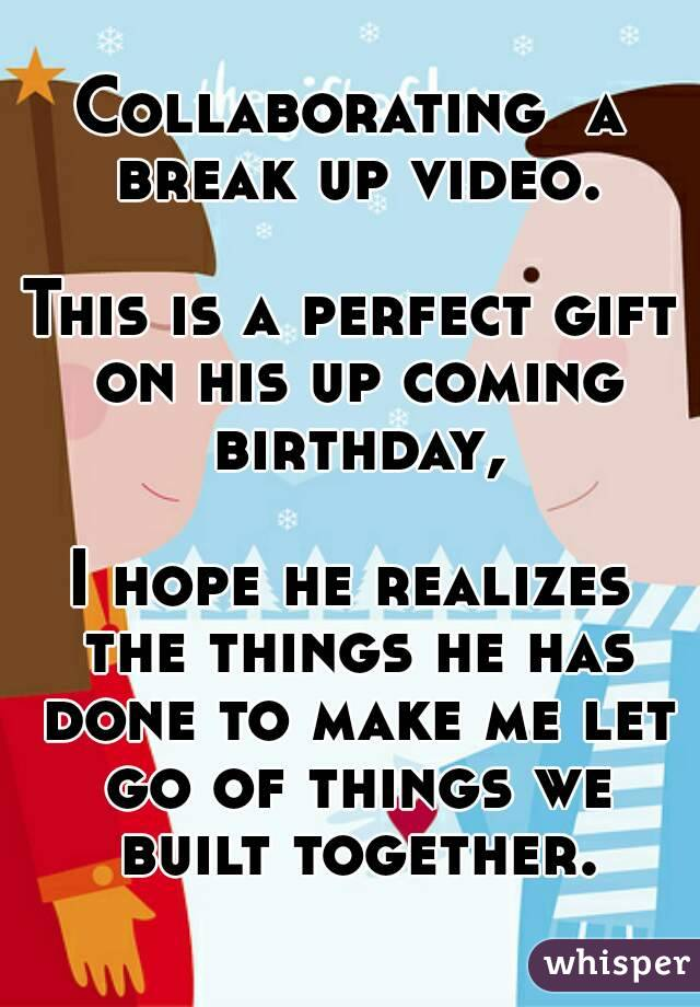 Collaborating  a break up video.  This is a perfect gift on his up coming birthday,  I hope he realizes the things he has done to make me let go of things we built together.