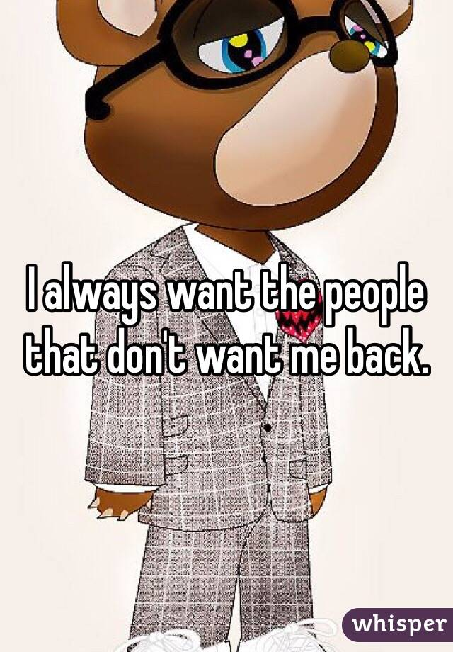 I always want the people that don't want me back.