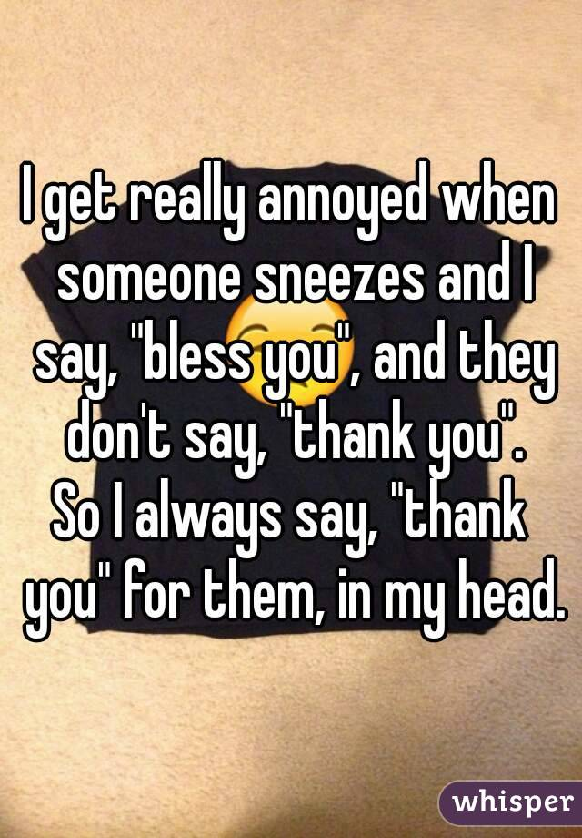 "I get really annoyed when someone sneezes and I say, ""bless you"", and they don't say, ""thank you"". So I always say, ""thank you"" for them, in my head."