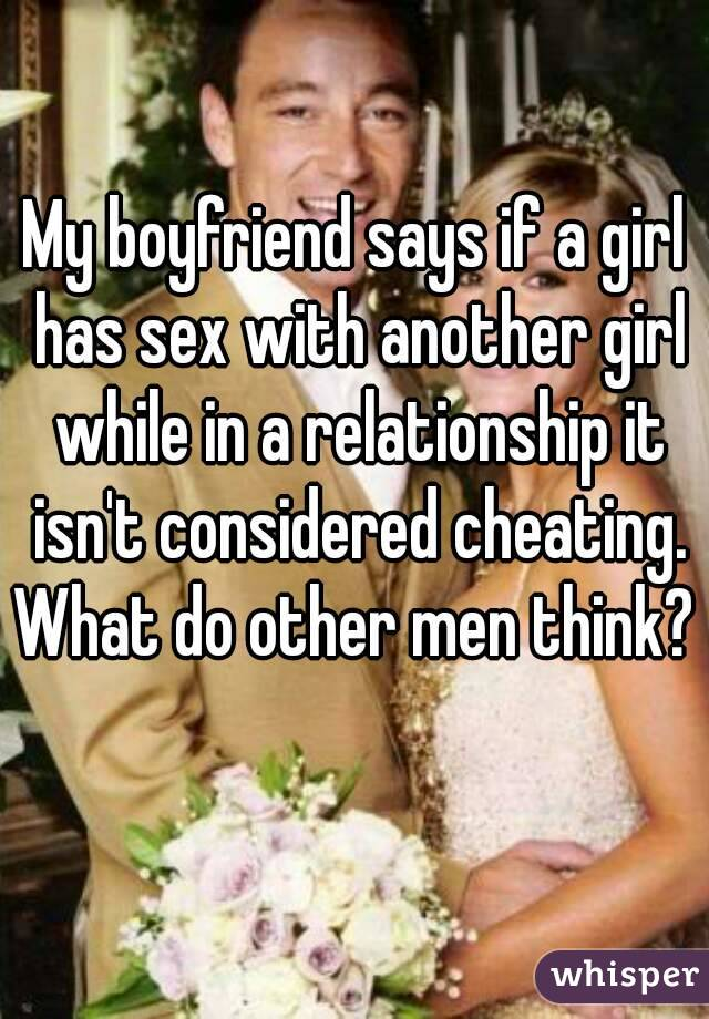 My boyfriend says if a girl has sex with another girl while in a relationship it isn't considered cheating. What do other men think?