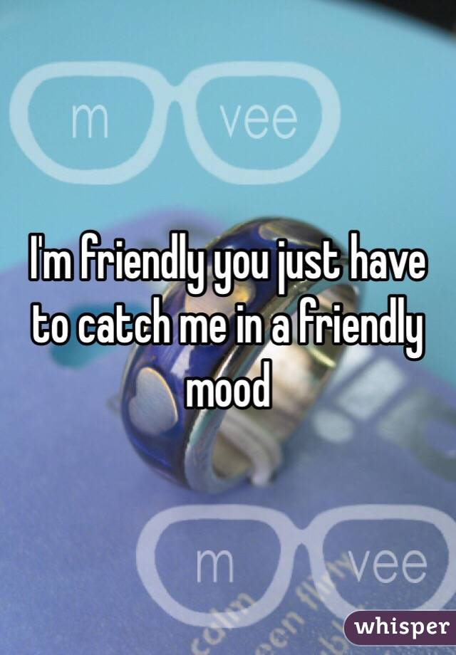I'm friendly you just have to catch me in a friendly mood