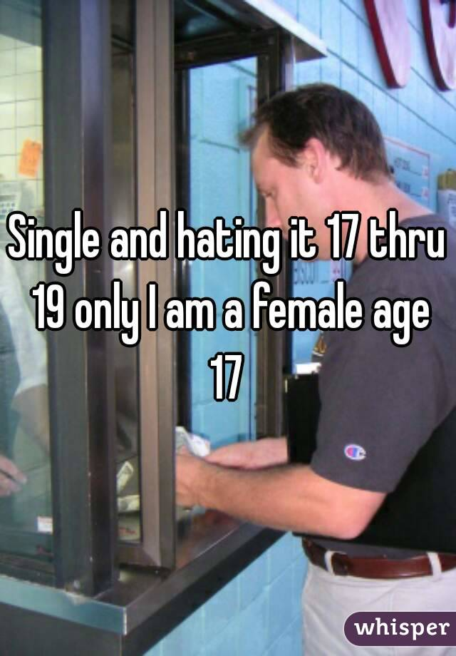 Single and hating it 17 thru 19 only I am a female age 17