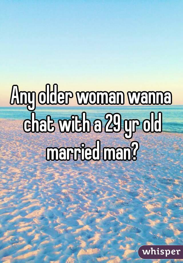 Any older woman wanna chat with a 29 yr old married man?
