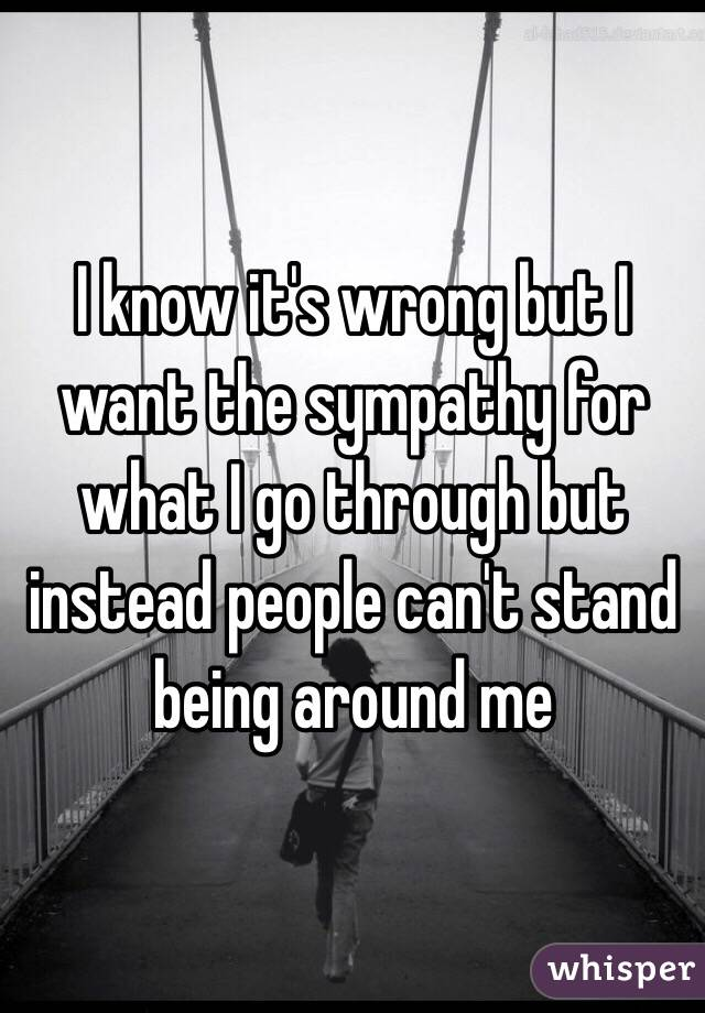I know it's wrong but I want the sympathy for what I go through but instead people can't stand being around me
