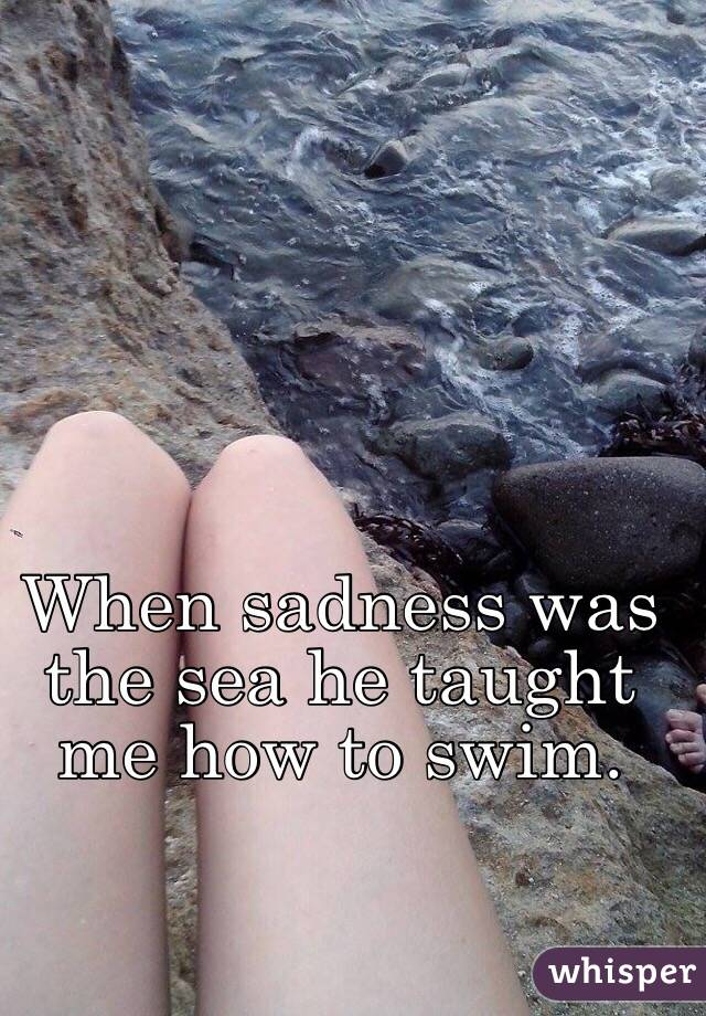 When sadness was the sea he taught me how to swim.