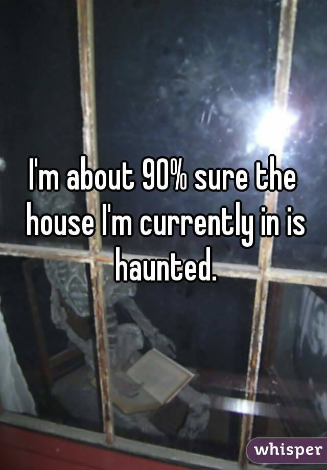 I'm about 90% sure the house I'm currently in is haunted.