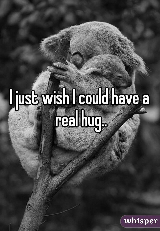 I just wish I could have a real hug..